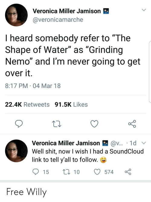"""SoundCloud, Free, and Link: Veronica Miller Jamison  @veronicamarche  I heard somebody refer to """"The  Shape of Water"""" as """"Grinding  Nemo"""" and I'm never going to get  over it  8:17 PM 04 Mar 18  22.4K Retweets 91.5K Likes  Veronica Miller Jamison l av . 1 d 、v  Well shit, now I wish I had a SoundCloud  link to tell y'all to follow. Free Willy"""