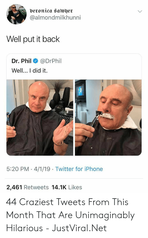 Iphone, Twitter, and Hilarious: veronica sawyer  @almondmilkhunni  Well put it back  Dr. Phil@DrPhil  Well.. I did it.  5:20 PM 4/1/19 Twitter for iPhone  2,461 Retweets 14.1K Likes 44 Craziest Tweets From This Month That Are Unimaginably Hilarious - JustViral.Net