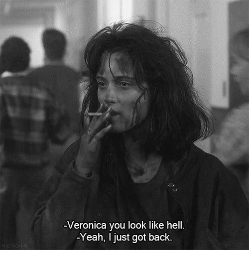 Yeah, Hell, and Back: -Veronica you look like hell.  -Yeah, I just got back.