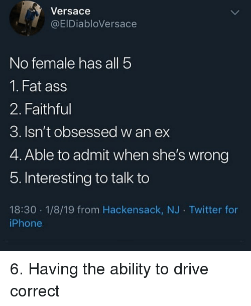 Ass, Fat Ass, and Iphone: Versace  @EIDiabloVersace  No female has all 5  1. Fat ass  2. Faithful  3. Isn't obsessed w an ex  4. Able to admit when she's wrong  5. Interesting to talk to  18:30 1/8/19 from Hackensack, NJ Twitter for  iPhone 6. Having the ability to drive correct