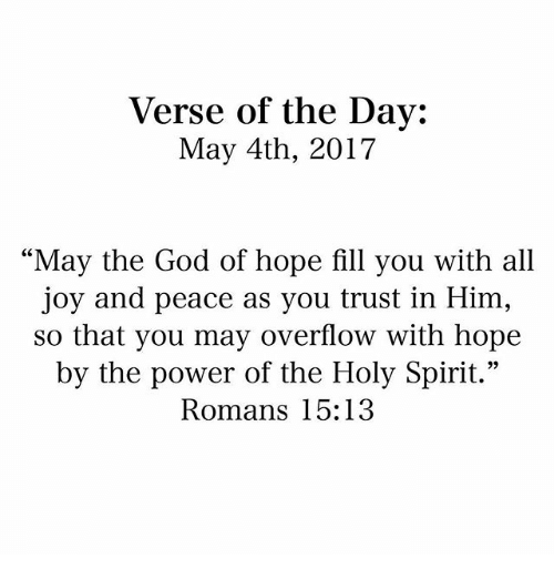 """God, Memes, and Power: Verse of the Day:  May 4th, 2017  """"May the God of hope fill you with all  joy and peace as you trust in Him,  so that you may overflow with hope  by the power of the Holy Spirit.""""  Romans 15:13"""