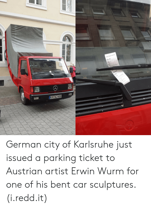 Austrian, Artist, and Car: Verwarnung German city of Karlsruhe just issued a parking ticket to Austrian artist Erwin Wurm for one of his bent car sculptures. (i.redd.it)