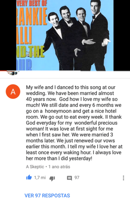 God, Honeymoon, and Love: VERY BEST  F  My wife and I danced to this song at our  wedding. We have been married almost  40 years now. God how I love my wife so  much! We still date and every 6 months we  go on a honeymoon and get a nice hotel  room. We go out to eat every week. II thank  God everyday for my wonderful precious  woman! It was love at first sight for me  when I first saw her. We were married 3  months later. We just renewed our vows  earlier this month. I tell my wife I love her at  least once every waking hour. I always love  her more than I did yesterday!  A Skeptic 1 ano atrás  1 1.7 mi  97  VER 97 RESPOSTAS