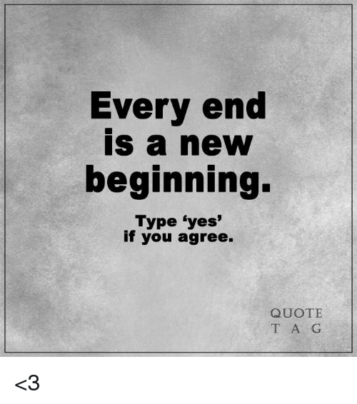 Very End Is A New Beginning Type Yes If You Agree Quote T A G 3