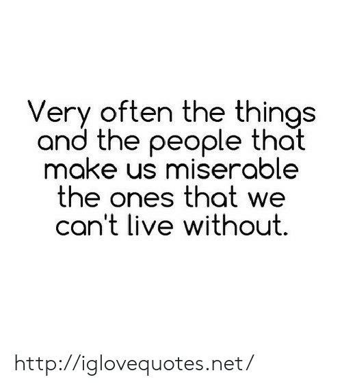 Http, Live, and Net: Very often the things  and the people that  make us miserable  the ones that we  an't live without http://iglovequotes.net/