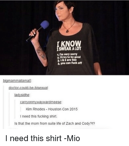 Doctor, Fucking, and Life: very sorry  2, ill try to be good  3,1&1 Bre lies  4e you can fuck off  big mammallama5  doctor could be bisexual  lady Sidhe:  carryonmyWaywardmeese:  Kim Rhodes Houston Con 2015  I need this fucking shirt.  ls that the mom from suite life of Zach and Cody?!? I need this shirt -Mio