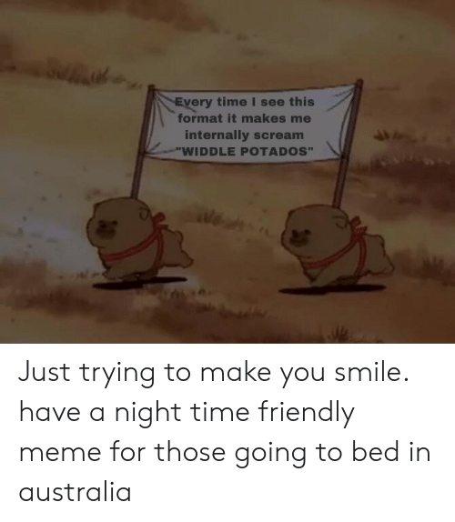 "Meme, Scream, and Australia: very time I see this  format it makes me  internally scream  WIDDLE POTADOS"" Just trying to make you smile. have a night time friendly meme for those going to bed in australia"