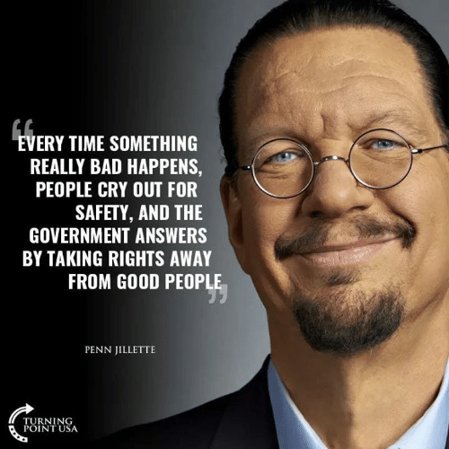 Bad, Memes, and Good: VERY TIME SOMETHING  REALLY BAD HAPPENS,  PEOPLE CRY OUT FOR  SAFETY, AND THE  GOVERNMENT ANSWERS  BY TAKING RIGHTS AWAY  FROM GOOD PEOPLE  PENN JILLETTE  TURNING  POINT USA