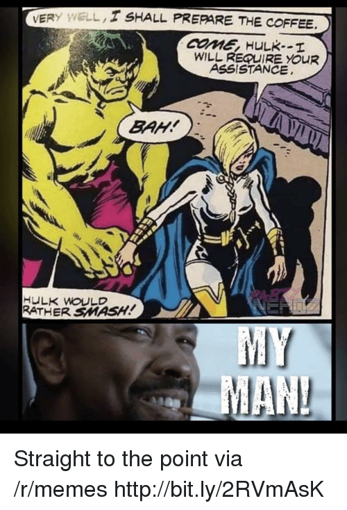 Memes, Smashing, and Hulk: VERY WELL/ SHALL PREPARE THE COFFEE  COME HULK--I  WILL REQUIRE YOuR  ASSISTANCE  HULK WOULD  RATHER SMASH! Straight to the point via /r/memes http://bit.ly/2RVmAsK