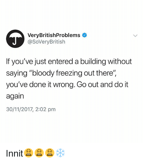 """Do It Again, British, and Freezing: VeryBritishProblems  @SoVeryBritish  If you've just entered a building without  saying """"bloody freezing out there'"""",  you've done it wrong. Go out and do it  again  30/11/2017, 2:02 pm Innit😩😩😩❄️"""