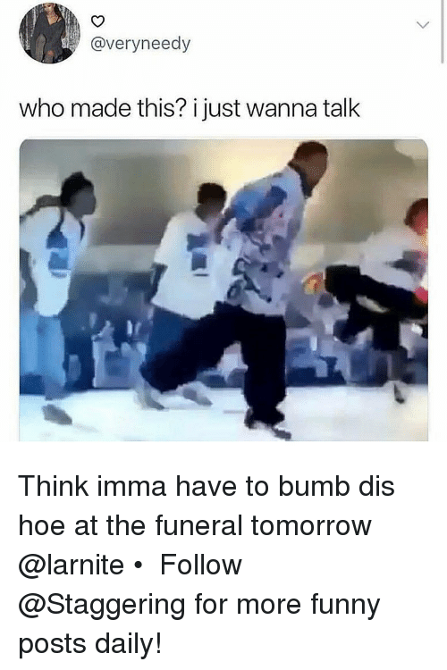 Funny, Hoe, and Tomorrow: @veryneedy  who made this? i just wanna talk Think imma have to bumb dis hoe at the funeral tomorrow @larnite • ➫➫➫ Follow @Staggering for more funny posts daily!