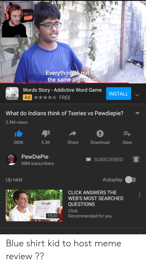 Click, Meme, and Blue: verything is put into  the same algor  Words Story - Addictive Word Game  Ad  INSTALL  What do Indians think of Tseries vs Pewdiepie?  2.9M views  380K  5.3K  Share  Download  Save  PewDiePie  88M subscribers  SUBSCRIBED  Up next  Autoplay  CLICK ANSWERS THE  WEB'S MOST SEARCHED  QUESTIONS  Click  Recommended for you  Googe  15:31 Blue shirt kid to host meme review ??