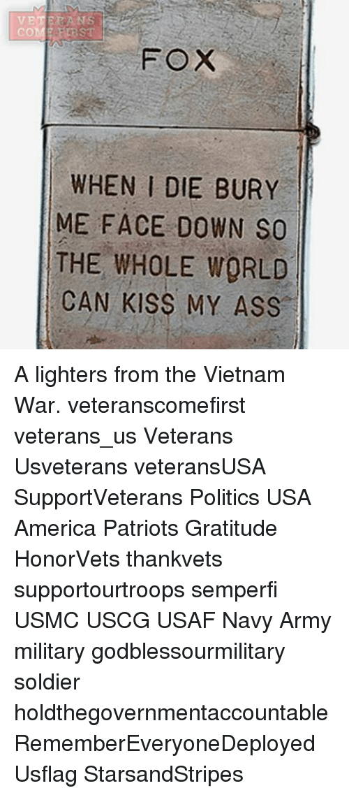 America, Ass, and Memes: VET  CO  FEBST  FOX  WHEN I DIE BURY  ME FACE DOWN SO  THE WHOLE WORLD  CAN KISS MY ASS A lighters from the Vietnam War. veteranscomefirst veterans_us Veterans Usveterans veteransUSA SupportVeterans Politics USA America Patriots Gratitude HonorVets thankvets supportourtroops semperfi USMC USCG USAF Navy Army military godblessourmilitary soldier holdthegovernmentaccountable RememberEveryoneDeployed Usflag StarsandStripes