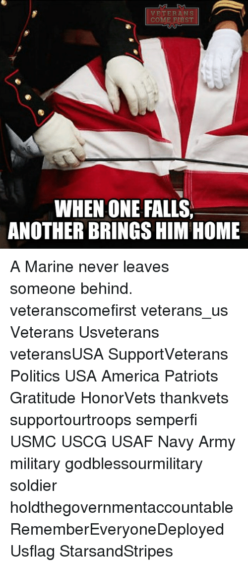 America, Memes, and Patriotic: VET ER ANS  COME FIRST  WHEN ONE FALLS,  ANOTHER BRINGS HIM HOME A Marine never leaves someone behind. veteranscomefirst veterans_us Veterans Usveterans veteransUSA SupportVeterans Politics USA America Patriots Gratitude HonorVets thankvets supportourtroops semperfi USMC USCG USAF Navy Army military godblessourmilitary soldier holdthegovernmentaccountable RememberEveryoneDeployed Usflag StarsandStripes