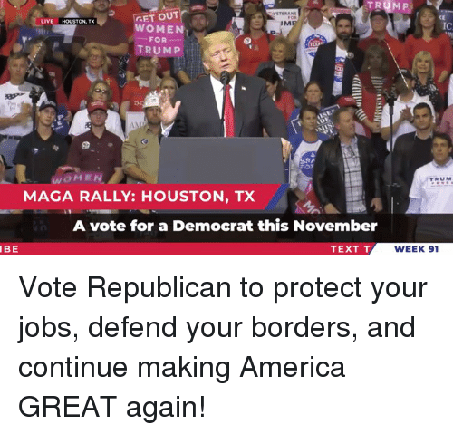 America, Houston, and Jobs: VETERAN  GET OUT  CE  IC  LIVE HOUSTON, TX  IM  WOMEN  FOR-  TRUMP  WOMEN  MAGA RALLY: HOUSTON, TX  RUM  A vote for a Democrat this November  IBE  TEXT T  WEEK 91 Vote Republican to protect your jobs, defend your borders, and continue making America GREAT again!