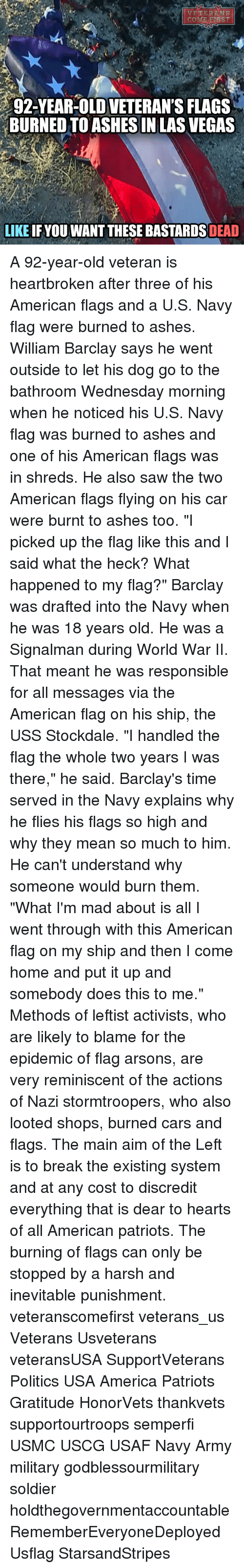 """America, Cars, and Memes: VETERANS  COM  ERST  92-YEAR-OLD VETERAN'S FLAGS  BURNED TO ASHESIN LAS VEGAS  LIKE IF YOU WANT THESE BASTARDS DEAD A 92-year-old veteran is heartbroken after three of his American flags and a U.S. Navy flag were burned to ashes. William Barclay says he went outside to let his dog go to the bathroom Wednesday morning when he noticed his U.S. Navy flag was burned to ashes and one of his American flags was in shreds. He also saw the two American flags flying on his car were burnt to ashes too. """"I picked up the flag like this and I said what the heck? What happened to my flag?"""" Barclay was drafted into the Navy when he was 18 years old. He was a Signalman during World War II. That meant he was responsible for all messages via the American flag on his ship, the USS Stockdale. """"I handled the flag the whole two years I was there,"""" he said. Barclay's time served in the Navy explains why he flies his flags so high and why they mean so much to him. He can't understand why someone would burn them. """"What I'm mad about is all I went through with this American flag on my ship and then I come home and put it up and somebody does this to me."""" Methods of leftist activists, who are likely to blame for the epidemic of flag arsons, are very reminiscent of the actions of Nazi stormtroopers, who also looted shops, burned cars and flags. The main aim of the Left is to break the existing system and at any cost to discredit everything that is dear to hearts of all American patriots. The burning of flags can only be stopped by a harsh and inevitable punishment. veteranscomefirst veterans_us Veterans Usveterans veteransUSA SupportVeterans Politics USA America Patriots Gratitude HonorVets thankvets supportourtroops semperfi USMC USCG USAF Navy Army military godblessourmilitary soldier holdthegovernmentaccountable RememberEveryoneDeployed Usflag StarsandStripes"""