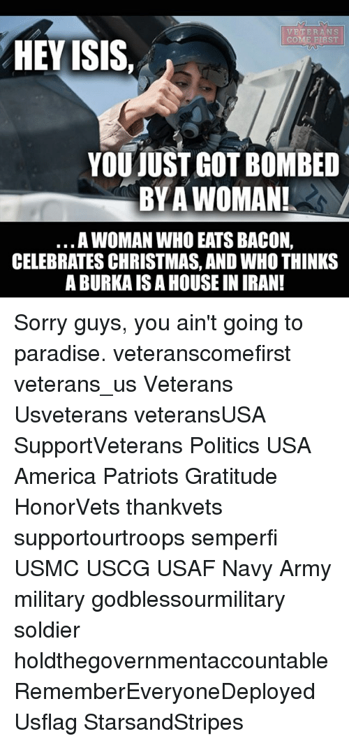 America, Christmas, and Isis: VETERANS  COME EURST  HEY ISIS,  YOU JUST GOT BOMBED  BY A WOMAN!  A WOMAN WHO EATS BACON,  CELEBRATES CHRISTMAS, ANDWHO THINKS  A BURKAIS A HOUSE IN IRAN! Sorry guys, you ain't going to paradise. veteranscomefirst veterans_us Veterans Usveterans veteransUSA SupportVeterans Politics USA America Patriots Gratitude HonorVets thankvets supportourtroops semperfi USMC USCG USAF Navy Army military godblessourmilitary soldier holdthegovernmentaccountable RememberEveryoneDeployed Usflag StarsandStripes