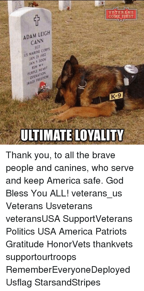 Memes, 🤖, and Us Marines: VETERANS  COME FIRST  ADAM LEIGH  CANN  US MARINE CORES  1352  JAN JAN 5 1008  HEART  PURPLE K-9  ULTIMATE LOYALITY Thank you, to all the brave people and canines, who serve and keep America safe. God Bless You ALL! veterans_us Veterans Usveterans veteransUSA SupportVeterans Politics USA America Patriots Gratitude HonorVets thankvets supportourtroops RememberEveryoneDeployed Usflag StarsandStripes