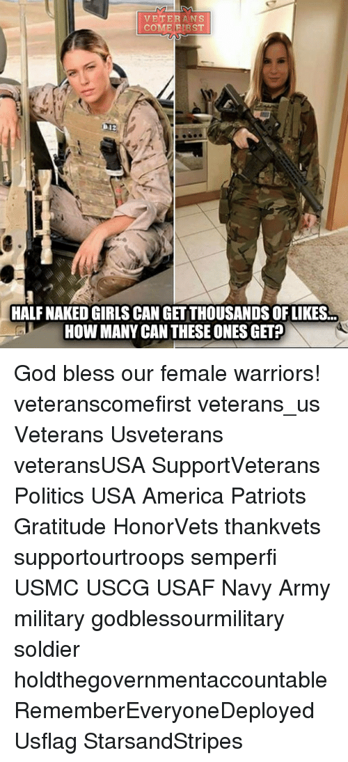America, God, and Memes: VETERANS  COME FIRST  HALF NAKEDGIRLS CAN GET THOUSANDS OF LIKES..  HOW MANY CAN THESE ONES GET? God bless our female warriors! veteranscomefirst veterans_us Veterans Usveterans veteransUSA SupportVeterans Politics USA America Patriots Gratitude HonorVets thankvets supportourtroops semperfi USMC USCG USAF Navy Army military godblessourmilitary soldier holdthegovernmentaccountable RememberEveryoneDeployed Usflag StarsandStripes