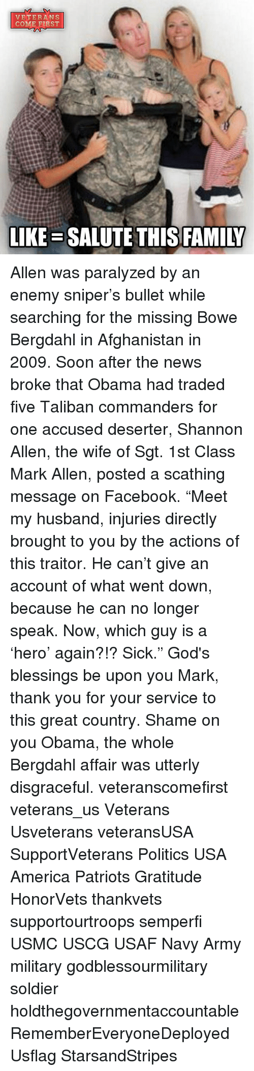 "Memes, Scathing, and 🤖: VETERANS  COME FIRST  LIKE SALUTE THIS FAMILY Allen was paralyzed by an enemy sniper's bullet while searching for the missing Bowe Bergdahl in Afghanistan in 2009. Soon after the news broke that Obama had traded five Taliban commanders for one accused deserter, Shannon Allen, the wife of Sgt. 1st Class Mark Allen, posted a scathing message on Facebook. ""Meet my husband, injuries directly brought to you by the actions of this traitor. He can't give an account of what went down, because he can no longer speak. Now, which guy is a 'hero' again?!? Sick."" God's blessings be upon you Mark, thank you for your service to this great country. Shame on you Obama, the whole Bergdahl affair was utterly disgraceful. veteranscomefirst veterans_us Veterans Usveterans veteransUSA SupportVeterans Politics USA America Patriots Gratitude HonorVets thankvets supportourtroops semperfi USMC USCG USAF Navy Army military godblessourmilitary soldier holdthegovernmentaccountable RememberEveryoneDeployed Usflag StarsandStripes"
