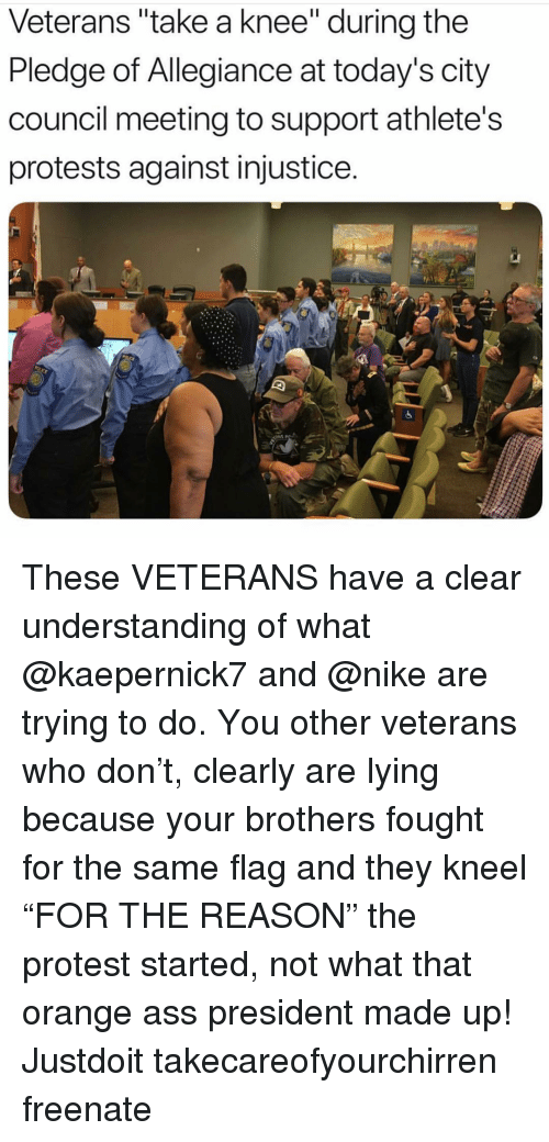 "Ass, Memes, and Nike: Veterans ""take a knee"" during the  Pledge of Allegiance at today's city  council meeting to support athlete's  protests against injustice.  0 These VETERANS have a clear understanding of what @kaepernick7 and @nike are trying to do. You other veterans who don't, clearly are lying because your brothers fought for the same flag and they kneel ""FOR THE REASON"" the protest started, not what that orange ass president made up! Justdoit takecareofyourchirren freenate"
