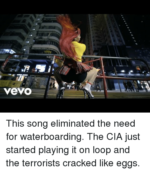Cracked, Vevo, and Cia: vevo <p>This song eliminated the need for waterboarding. The CIA just started playing it on loop and the terrorists cracked like eggs.</p>