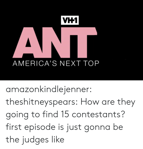 Gif, Target, and Tumblr: VH1  AMERICA'S NEXT TOP amazonkindlejenner: theshitneyspears:  How are they going to find 15 contestants?  first episode is just gonna be the judges like
