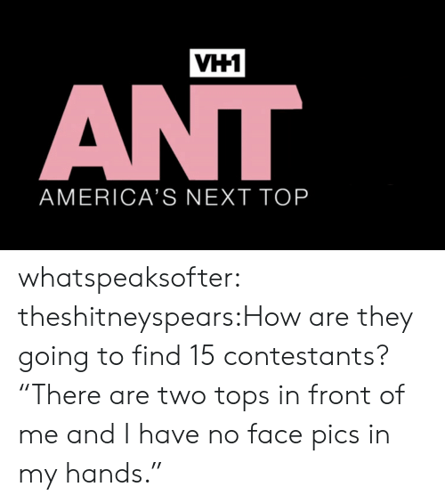 """Target, Tumblr, and Blog: VH1  AMERICA'S NEXT TOP whatspeaksofter:  theshitneyspears:How are they going to find 15 contestants? """"There are two tops in front of me and I have no face pics in my hands."""""""