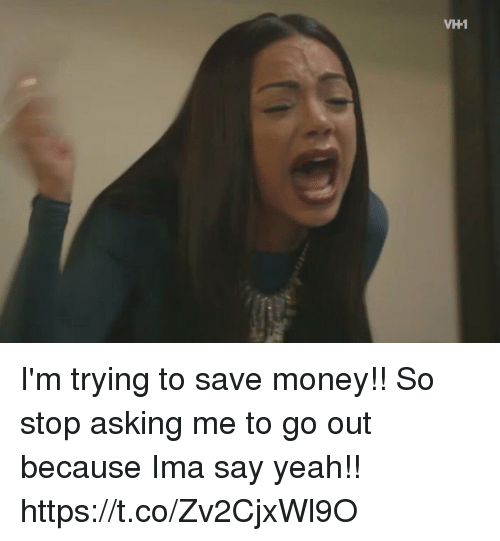 Money, Yeah, and Girl Memes: VH1 I'm trying to save money!! So stop asking me to go out because Ima say yeah!! https://t.co/Zv2CjxWl9O