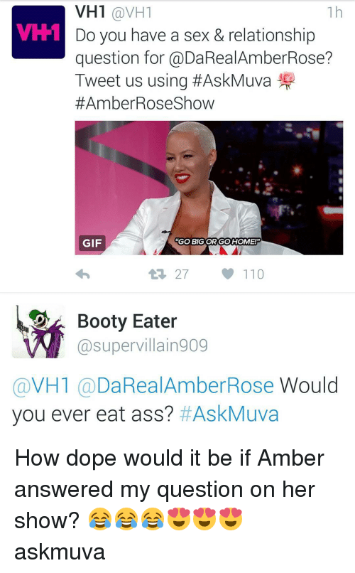 """Amber Rose, Booty, and Dope: VH1 @VH1  VH-1  Do you have a sex & relationship  question for @DaRealAmberRose?  Tweet us using #AskMuva  #Amber Rose Show  GIF  """"GO BIG ORGO HOME!""""  27  110  Booty Eater  supervillain909  VH1  DaRealAmber Rose  Would  you ever eat ass? HAskMuva How dope would it be if Amber answered my question on her show? 😂😂😂😍😍😍 askmuva"""