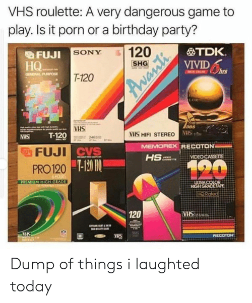 Birthday, Party, and Sony: VHS roulette: A very dangerous game to  play. Is it porn ora birthday party?  FUJI SONY  HQ  120  TDK.  VIVID  hns  ENERAL PURPOSE  T-120  wan  LOR  VHS  DBS  T-120  VHS HIFI STEREO VIS  MEMOREX RECOTON  VIDEO CASSETTE  MIS  FUJI CVS  120  PRO 120 -120 HO  6HOURS  PREMIUM HIGH GRADE  ULTRA COLOR  HIGH GRADE TAPE  HO Rated  120  VHS  MIS  S  MIS  RECOTON Dump of things i laughted today