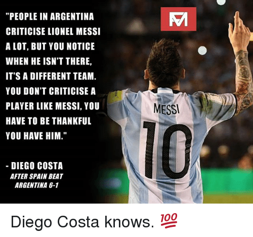 "Diego Costa, Memes, and Lionel Messi: Vi  ""PEOPLE IN ARGENTINA  CRITICISE LIONEL MESSI  A LOT, BUT YOU NOTICE  WHEN HE ISN'T THERE,  IT'S A DIFFERENT TEAM.  YOU DON'T CRITICISE A  PLAYER LIKE MESSI, YOU  HAVE TO BE THANKFUL  YOU HAVE HIM.""  MESS  10  DIEGO COSTA  AFTER SPAIN BEAT  ARGENTINA 6-1 Diego Costa knows. 💯"
