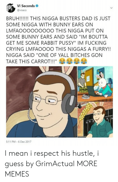 "Bruh, Crying, and Dad: VI Seconds  @visecs  BRUH!! THIS NIGGA BUSTERS DAD IS JUST  SOME NIGGA WITH BUNNY EARS ON  LMFAOOOOOOOOO THIS NIGGA PUT ON  SOME BUNNY EARS AND SAID ""IM BOUTTA  GET ME SOME RABBIT PUSSY"" IM FUCKING  CRYING LMFAOOOO THIS NIGGAS A FURRY!!  NIGGA SAID ""ONE OF YALL BITCHES GON  TAKE THIS CARROT!!!"" 쇼쇼  11ムヘムヘムヘムへ  5:11 PM 6 Dec 2017 I mean i respect his hustle, i guess by GrimActual MORE MEMES"