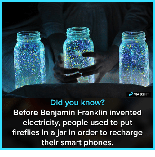 Benjamin Franklin, Memes, and 🤖: VIA 8SHIT  Did you know?  Before Benjamin Franklin invented  electricity, people used to put  fireflies in a jar in order to recharge  their smart phones.