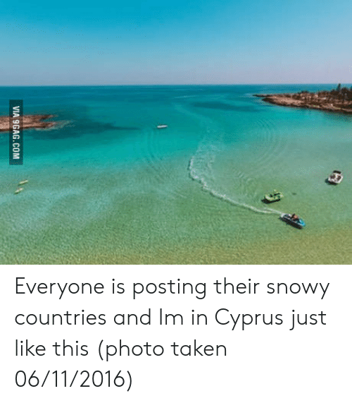 9gag, Taken, and Com: VIA 9GAG.COM Everyone is posting their snowy countries and Im in Cyprus just like this (photo taken 06/11/2016)