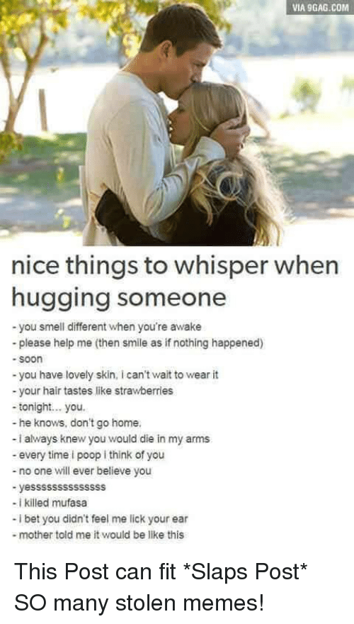 9gag, Be Like, and I Bet: VIA 9GAG.COM  nice things to whisper when  hugging someone  -you smell different when you're awake  -please help me (then smile as if nothing happened)  soon  -you have lovely skin, i can't wait to wear it  your hair tastes like strawberries  -tonight.. you  - he knows, don't go home  - i always knew you would die in my arms  - every time i poop i think of you  - no one will ever believe you  - yessssssssssssss  -I killed mufasa  -i bet you didn't feel me lick your ear  -mother told me it would be like this This Post can fit *Slaps Post* SO many stolen memes!