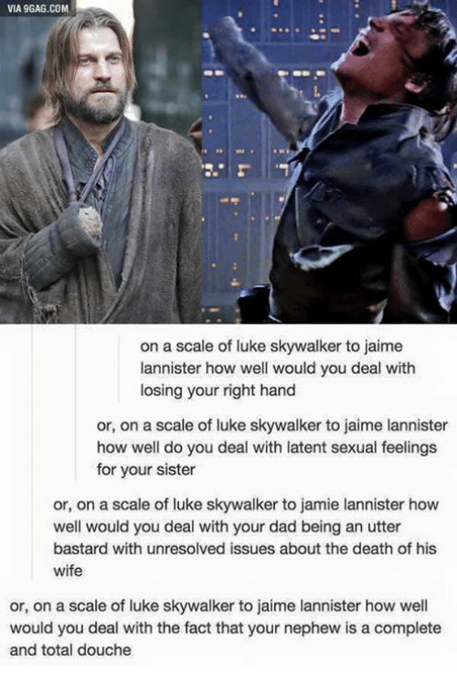 9gag, Dad, and Luke Skywalker: VIA 9GAG.COM  on a scale of luke skywalker to jaime  annister how well would you deal with  losing your right hand  or, on a scale of luke skywalker to jaime lannister  how well do you deal with latent sexual feelings  for your sister  or, on a scale of luke skywalker to jamie lannister how  well would you deal with your dad being an utter  bastard with unresolved issues about the death of his  wife  or, on a scale of luke skywalker to jaime lannister how well  would you deal with the fact that your nephew is a complete  and total douche