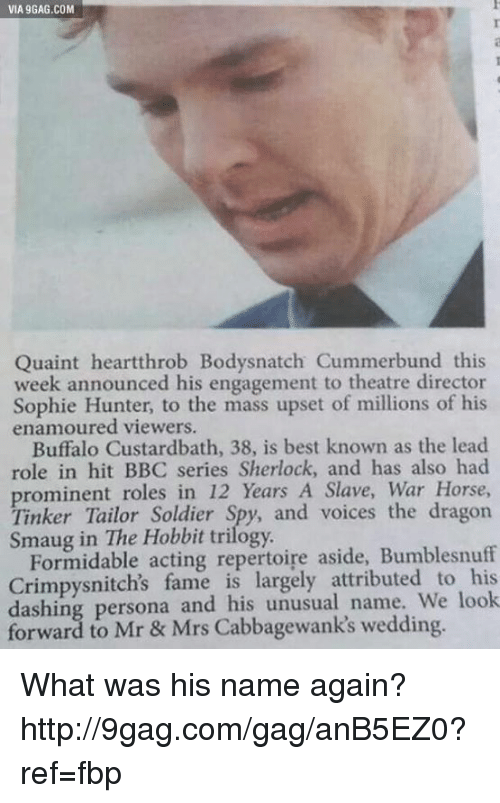 Dank, 🤖, and Persona: VIA 9GAG.COM  Quaint heartthrob Bodysnatch Cummerbund this  week announced his engagement to theatre director  Sophie Hunter, to the mass upset of millions of his  enamoured viewers.  Buffalo Custardbath, 38, is best known as the lead  role in hit BBC series Sherlock, and has also had  roles in 12 years A Slave, War Horse,  Tinker Tailor Soldier  and voices the dragon  Hobbit trilogy.  Formidable acting repertoire aside, Bumblesnuff  Crimpysnitch's fame is attributed to look  dashing persona and his unusual name. forward to Mr & Mrs wedding. What was his name again? http://9gag.com/gag/anB5EZ0?ref=fbp