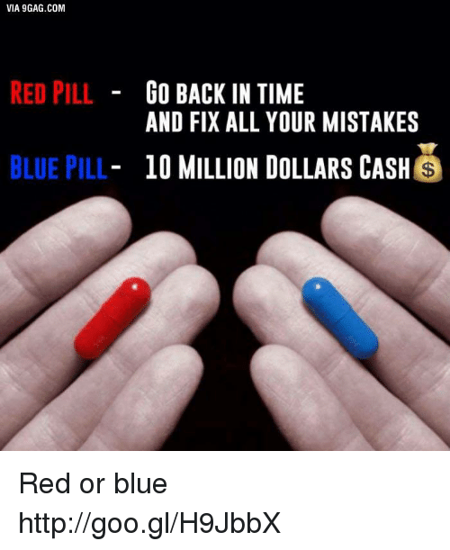 Dank, 🤖, and Red: VIA 9GAG.COM  RED PILL  GO BACK IN TIME  AND FIX ALL YOUR MISTAKES  BLUE PILL  10 MILLION DOLLARS CASH  S Red or blue http://goo.gl/H9JbbX