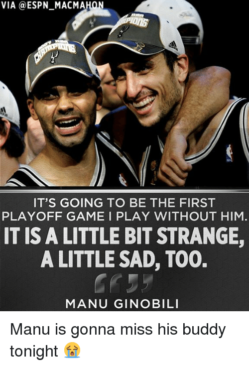 Espn, Manu Ginobili, and Memes: VIA a ESPN MACMAHON  IT'S GOING TO BE THE FIRST  PLAYOFF GAME I PLAY WITHOUT HIM  IT IS A LITTLE BIT STRANGE,  A LITTLE SAD, T00.  MANU GINOBILI Manu is gonna miss his buddy tonight 😭