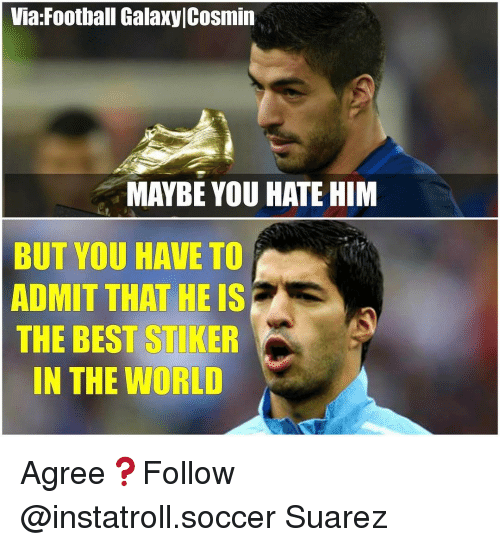 Memes, World, and 🤖: Via Football GalaxylCosmin  MAYBE YOU HATE HIM  BUT YOU HAVE TO  ADMIT THAT HE IS  THE BEST STIKER  IN THE WORLD Agree❓Follow @instatroll.soccer Suarez