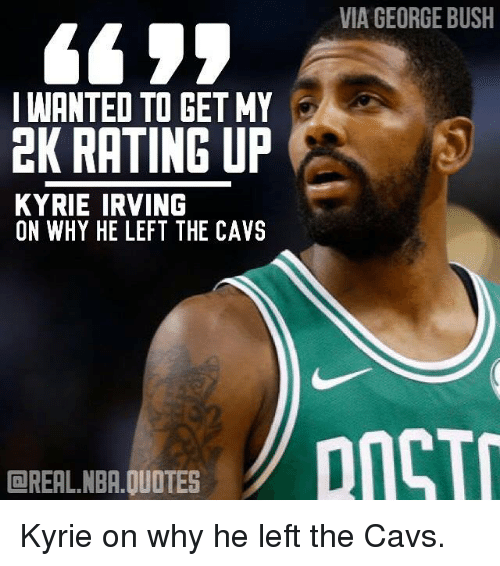 Via GEORGE BUSH I WANTED TO GET MY EK RATING UP KYRIE IRVING ON WHY HE LEFT THE CAVS ...
