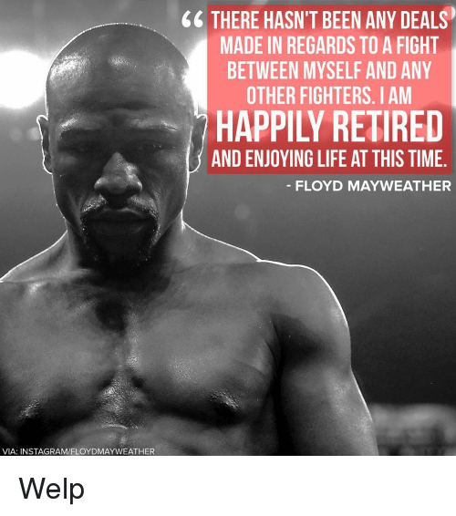 Floyd Mayweather, Mayweather, and Memes: VIA: INSTAGRAM/FLOYDMAYWEATHER  THERE HASN'T BEEN ANY DEALS  MADE IN REGARDS TO A FIGHT  BETWEEN MYSELF AND ANY  OTHER FIGHTERS. IAM  AND ENJOYING LIFE AT THIS TIME  FLOYD MAYWEATHER Welp