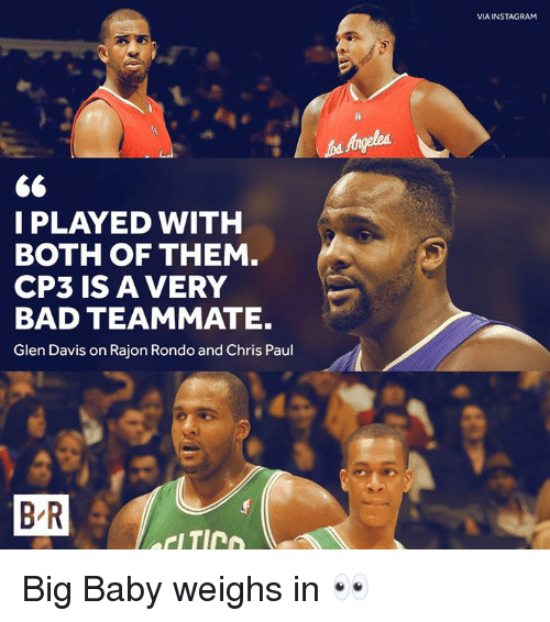 Bad, Chris Paul, and Instagram: VIA INSTAGRAM  I PLAYED WITH  BOTH OF THEM  CP3 IS A VERY  BAD TEAMMATE.  Glen Davis on Rajon Rondo and Chris Paul  B R Big Baby weighs in 👀