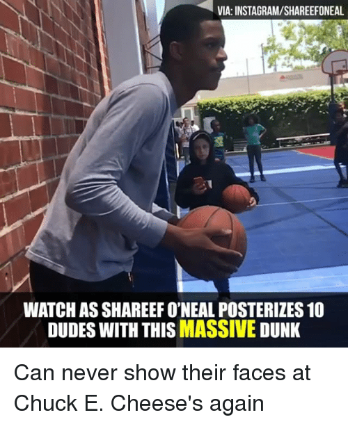 Dunk, Instagram, and Memes: VIA: INSTAGRAM/SHAREEFONEAL  WATCH AS SHAREEF O'NEAL POSTERIZES 10  DUDES WITH THISMASSIVE DUNK Can never show their faces at Chuck E. Cheese's again