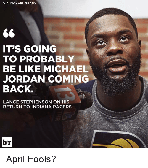 Be Like, Indiana Pacers, and Lance Stephenson: VIA MICHAEL GRADY  IT'S GOING  TO PROBABLY  BE LIKE MICHAEL  JORDAN COMING  BACK  LANCE STEPHENSON ON HIS  RETURN TO INDIANA PACERS  br April Fools?