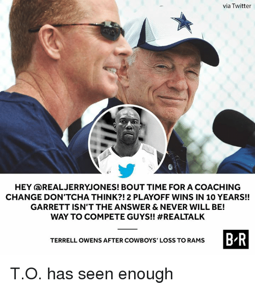 Dallas Cowboys, Twitter, and Rams: via Twitter  HEY aREALJERRYJONES! BOUT TIME FOR A COACHING  CHANGE DON'TCHA THINK?!2 PLAYOFF WINS IN 10 YEARS!!  GARRETT ISN'T THE ANSWER & NEVER WILL BE!  WAY TO COMPETE GUYS!! #REALTALK  B R  TERRELL OWENS AFTER COWBOYS' LOSS TO RAMS T.O. has seen enough