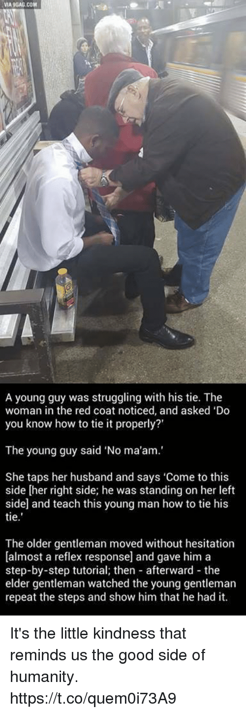 """Good, How To, and Husband: VIA9GAG.COM  A young guy was struggling with his tie. The  woman in the red coat noticed, and asked 'Do  you know how to tie it properly?'  The young guy said """"No ma'am.'  She taps her husband and says 'Come to this  side [her right side; he was standing on her left  side and teach this young man how to tie his  tie  The older gentleman moved without hesitation  [almost a reflex response] and gave him a  step-by-step tutorial; then afterward the  elder gentleman watched the young gentleman  repeat the steps and show him that he had it. It's the little kindness that reminds us the good side of humanity. https://t.co/quem0i73A9"""