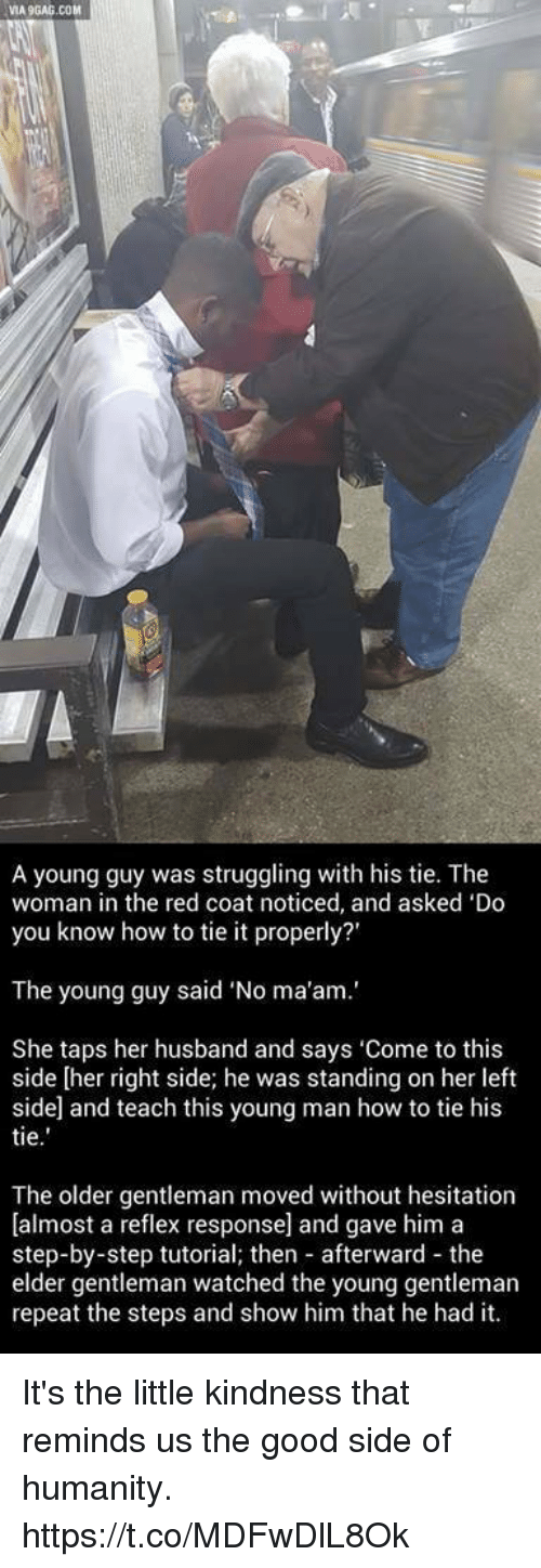 """Good, How To, and Husband: VIA9GAG.COM  A young guy was struggling with his tie. The  woman in the red coat noticed, and asked 'Do  you know how to tie it properly?'  The young guy said """"No ma'am.'  She taps her husband and says 'Come to this  side [her right side; he was standing on her left  side and teach this young man how to tie his  tie  The older gentleman moved without hesitation  [almost a reflex response] and gave him a  step-by-step tutorial; then afterward the  elder gentleman watched the young gentleman  repeat the steps and show him that he had it. It's the little kindness that reminds us the good side of humanity. https://t.co/MDFwDlL8Ok"""