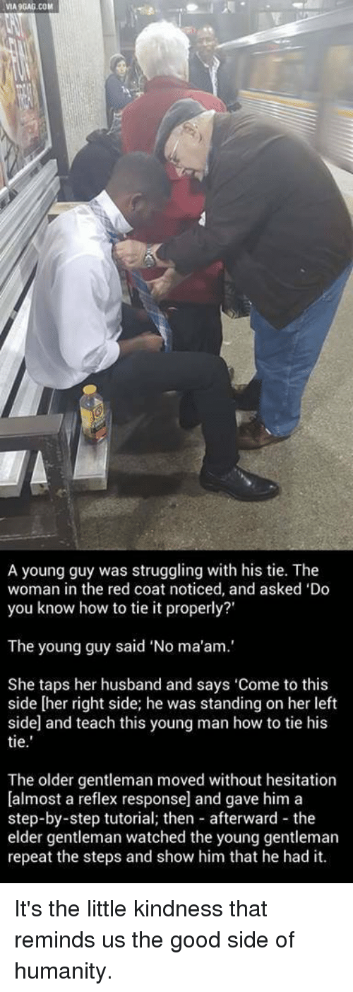 """Memes, Struggle, and Husband: VIA9GAG.COM  A young guy was struggling with his tie. The  woman in the red coat noticed, and asked 'Do  you know how to tie it properly?'  The young guy said """"No ma'am.'  She taps her husband and says 'Come to this  side [her right side; he was standing on her left  side and teach this young man how to tie his  tie  The older gentleman moved without hesitation  [almost a reflex response] and gave him a  step-by-step tutorial; then afterward the  elder gentleman watched the young gentleman  repeat the steps and show him that he had it. It's the little kindness that reminds us the good side of humanity."""